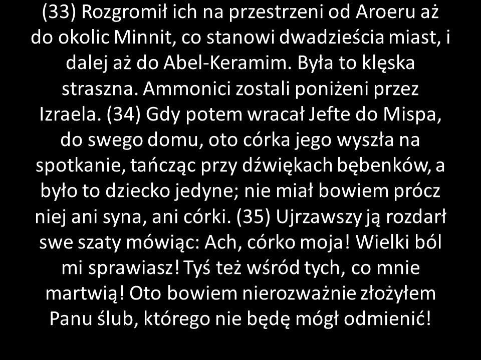 (33) Rozgromił ich na przestrzeni od Aroeru aż do okolic Minnit, co stanowi dwadzieścia miast, i dalej aż do Abel-Keramim.