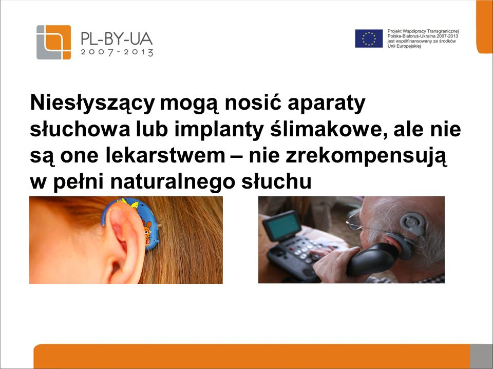 Niesłyszący mogą nosić aparaty słuchowa lub implanty ślimakowe, ale nie są one lekarstwem – nie zrekompensują w pełni naturalnego słuchu