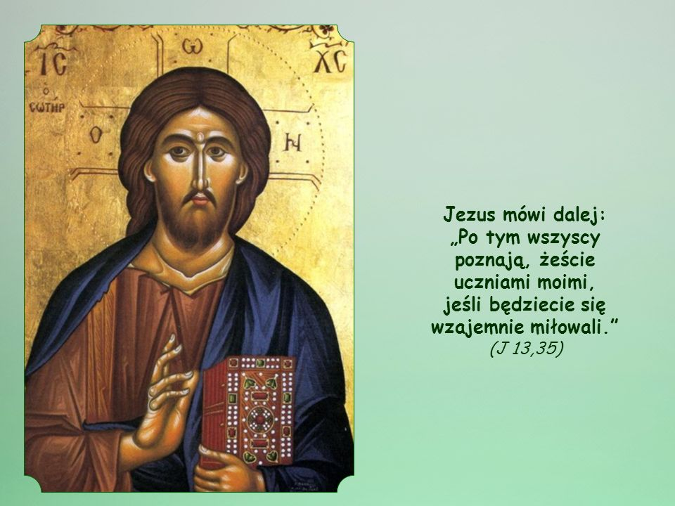 """Jezus mówi dalej: """"Po tym wszyscy poznają, żeście uczniami moimi, jeśli będziecie się wzajemnie miłowali. (J 13,35)"""