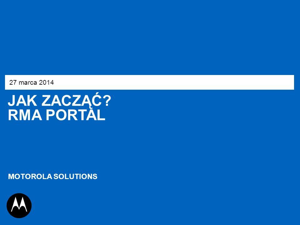 27 marca 2014 JAK ZACZĄĆ RMA Portal MOTOROLA SOLUTIONS 1