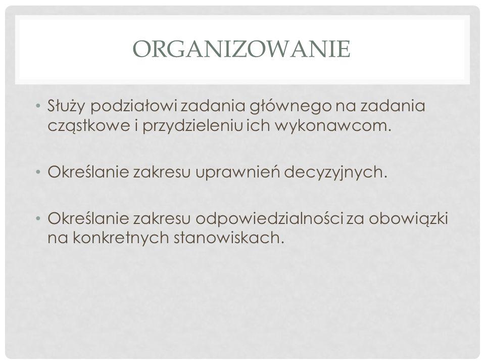 Organizowanie Służy podziałowi zadania głównego na zadania cząstkowe i przydzieleniu ich wykonawcom.