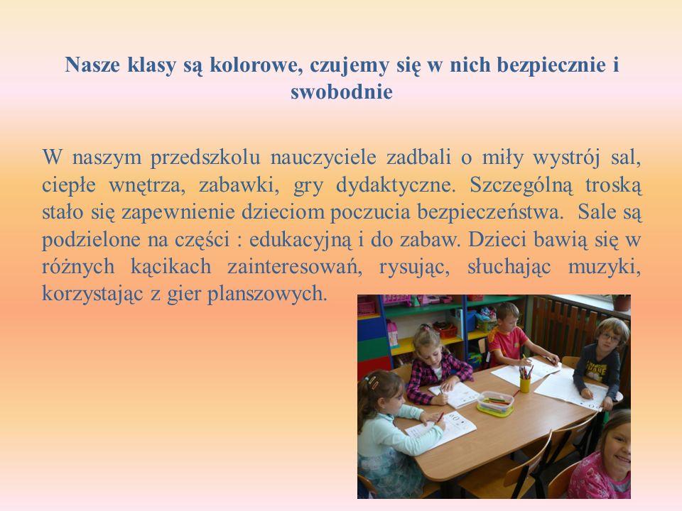 Nasze klasy są kolorowe, czujemy się w nich bezpiecznie i swobodnie W naszym przedszkolu nauczyciele zadbali o miły wystrój sal, ciepłe wnętrza, zabawki, gry dydaktyczne.