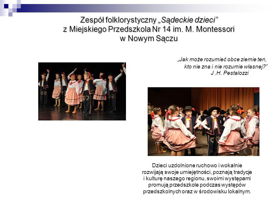 """Zespół folklorystyczny """"Sądeckie dzieci z Miejskiego Przedszkola Nr 14 im. M. Montessori w Nowym Sączu """"Jak może rozumieć obce ziemie ten, kto nie zna i nie rozumie własnej J .H. Pestalozzi"""