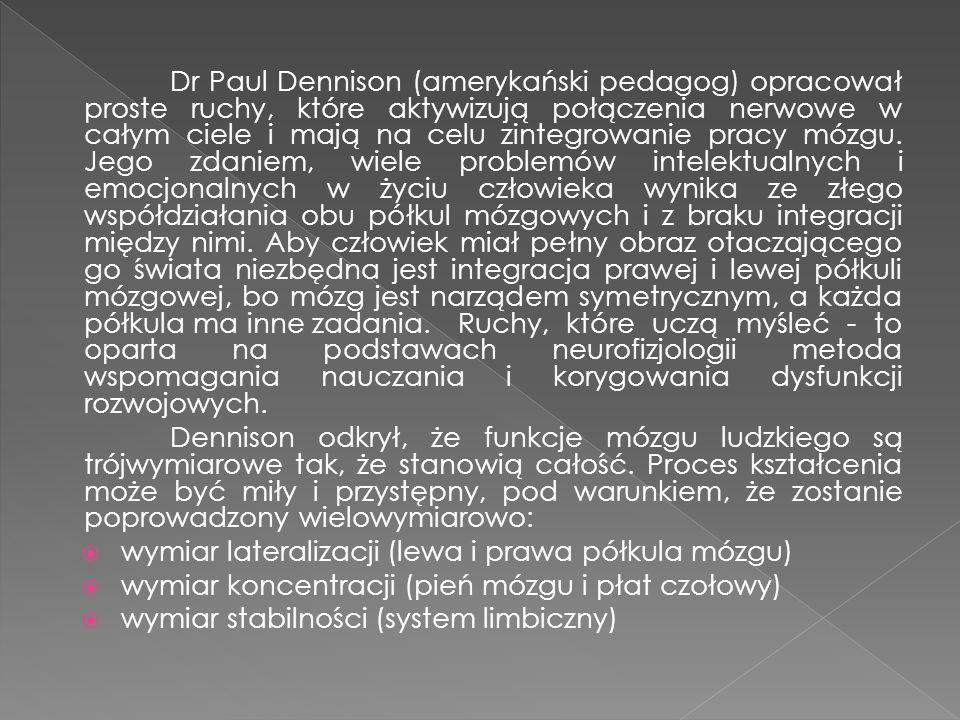 Dr Paul Dennison (amerykański pedagog) opracował proste ruchy, które aktywizują połączenia nerwowe w całym ciele i mają na celu zintegrowanie pracy mózgu. Jego zdaniem, wiele problemów intelektualnych i emocjonalnych w życiu człowieka wynika ze złego współdziałania obu półkul mózgowych i z braku integracji między nimi. Aby człowiek miał pełny obraz otaczającego go świata niezbędna jest integracja prawej i lewej półkuli mózgowej, bo mózg jest narządem symetrycznym, a każda półkula ma inne zadania. Ruchy, które uczą myśleć - to oparta na podstawach neurofizjologii metoda wspomagania nauczania i korygowania dysfunkcji rozwojowych.