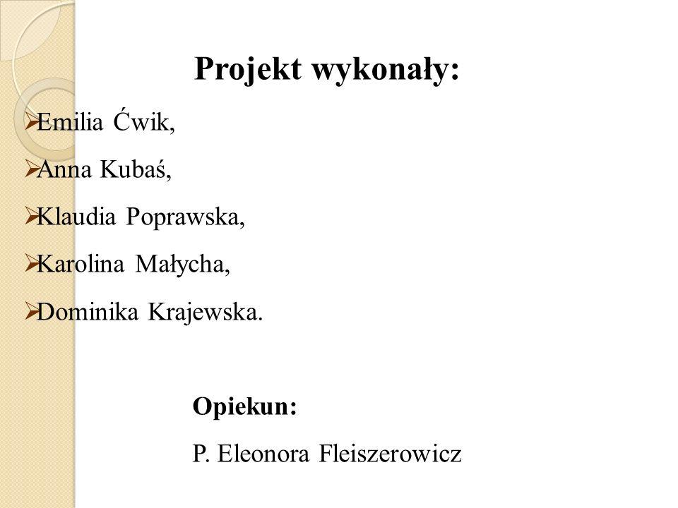 Projekt wykonały: Emilia Ćwik, Anna Kubaś, Klaudia Poprawska,