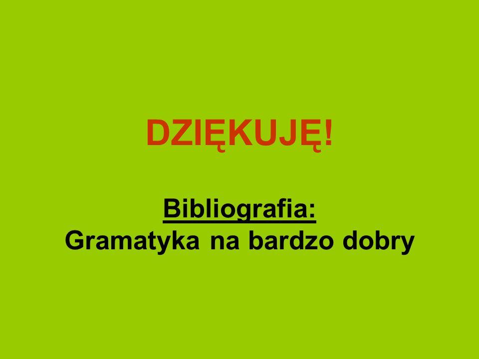 DZIĘKUJĘ! Bibliografia: Gramatyka na bardzo dobry