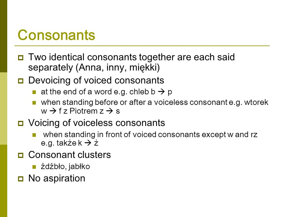 Consonants Two identical consonants together are each said separately (Anna, inny, miękki) Devoicing of voiced consonants.