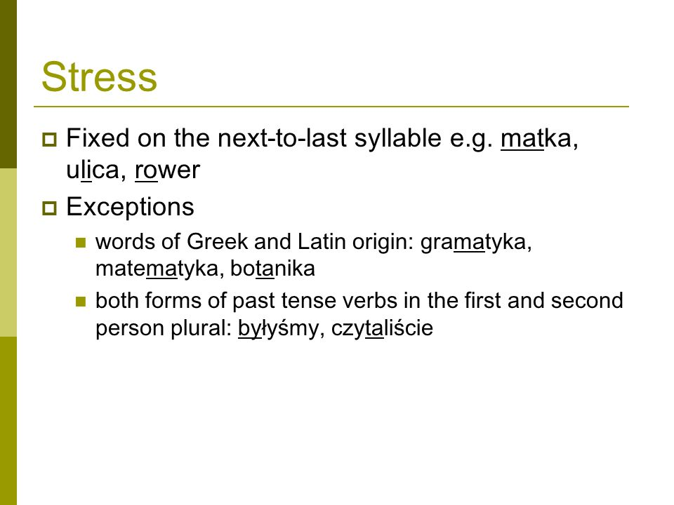 Stress Fixed on the next-to-last syllable e.g. matka, ulica, rower