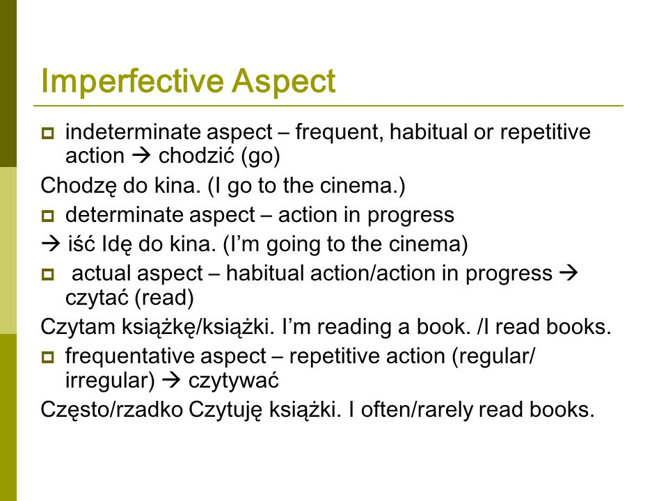 Imperfective Aspect indeterminate aspect – frequent, habitual or repetitive action  chodzić (go) Chodzę do kina. (I go to the cinema.)