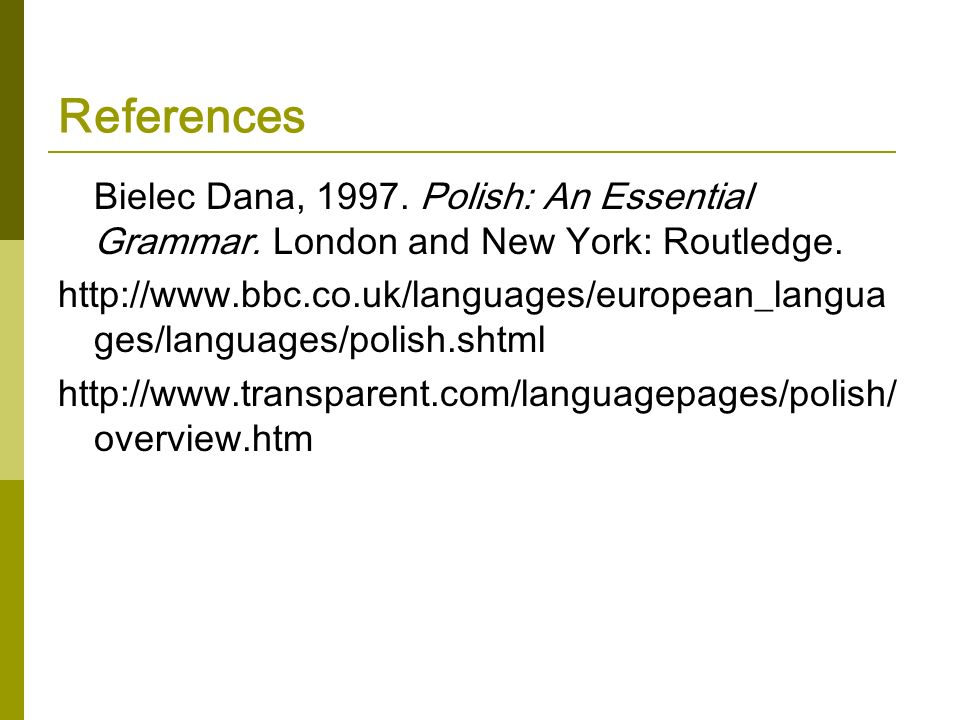 References Bielec Dana, 1997. Polish: An Essential Grammar. London and New York: Routledge.