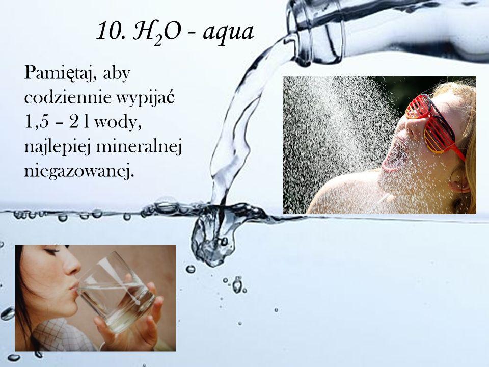10. H2O - aqua Pamiętaj, aby codziennie wypijać 1,5 – 2 l wody, najlepiej mineralnej niegazowanej.