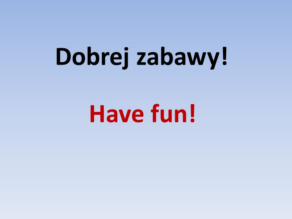 Dobrej zabawy! Have fun!