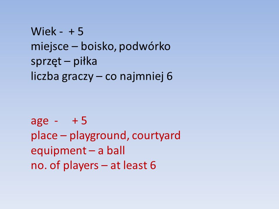 Wiek - + 5 miejsce – boisko, podwórko sprzęt – piłka liczba graczy – co najmniej 6 age - + 5 place – playground, courtyard equipment – a ball no.