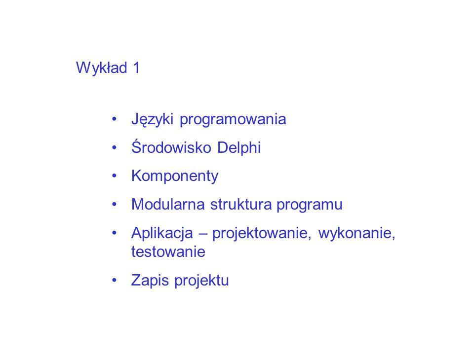 Wykład 1 Języki programowania. Środowisko Delphi. Komponenty. Modularna struktura programu. Aplikacja – projektowanie, wykonanie, testowanie.