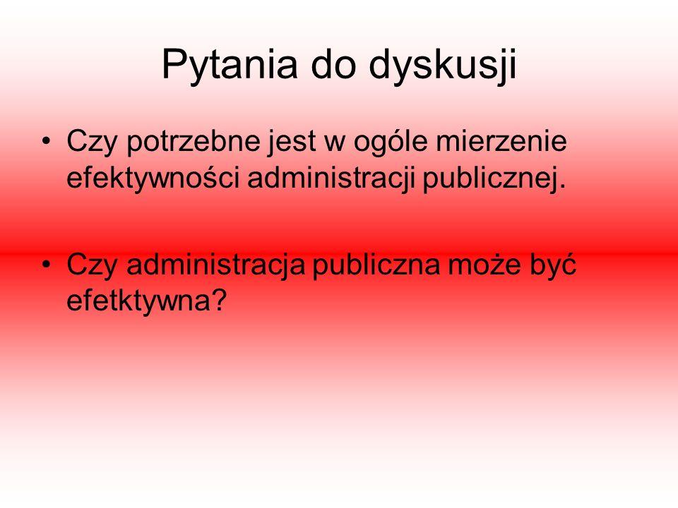 Pytania do dyskusji Czy potrzebne jest w ogóle mierzenie efektywności administracji publicznej.