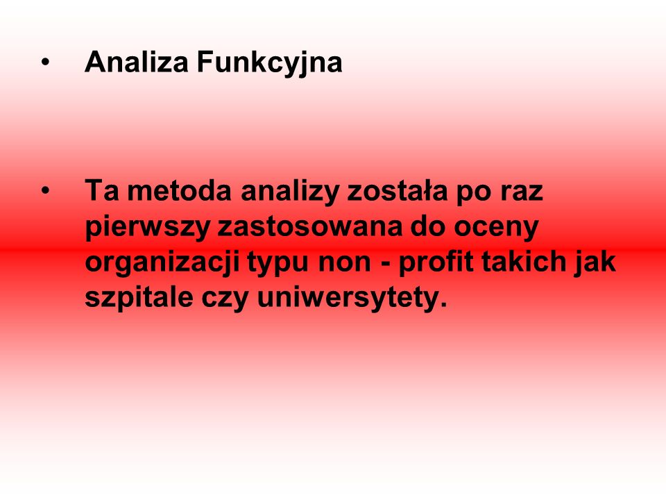 Analiza Funkcyjna Ta metoda analizy została po raz pierwszy zastosowana do oceny organizacji typu non - profit takich jak szpitale czy uniwersytety.