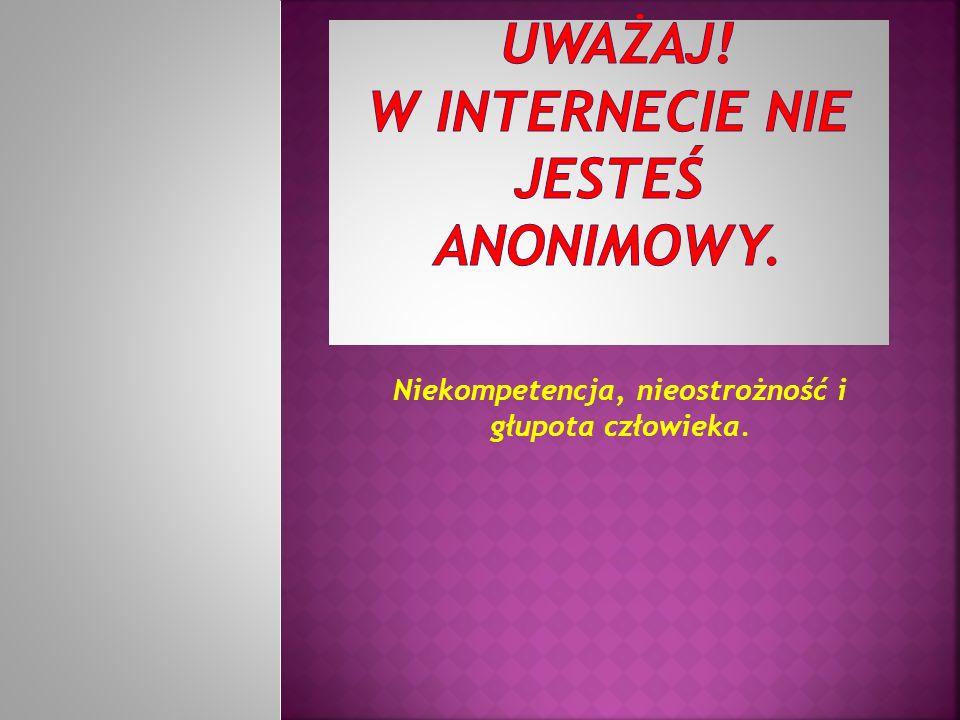 UWAŻAJ! W internecie nie jesteś anonimowy.