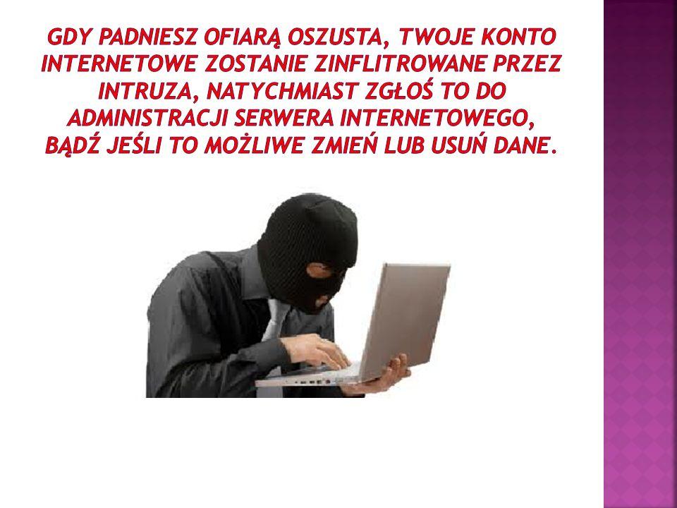 Gdy padniesz ofiarą oszusta, twoje konto internetowe zostanie zinflitrowane przez intruza, natychmiast zgłoś to do administracji serwera internetowego, bądź jeśli to możliwe zmień lub usuń dane.