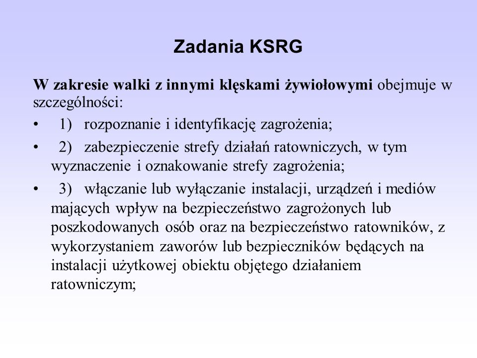 Zadania KSRG W zakresie walki z innymi klęskami żywiołowymi obejmuje w szczególności: 1) rozpoznanie i identyfikację zagrożenia;