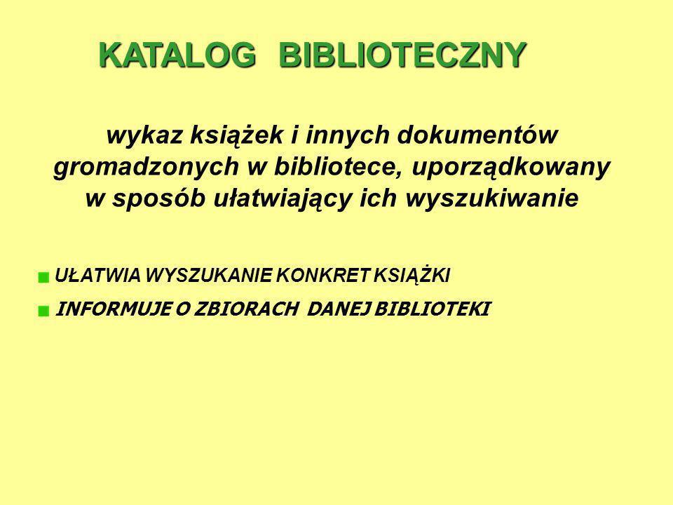 KATALOG BIBLIOTECZNY wykaz książek i innych dokumentów gromadzonych w bibliotece, uporządkowany w sposób ułatwiający ich wyszukiwanie.