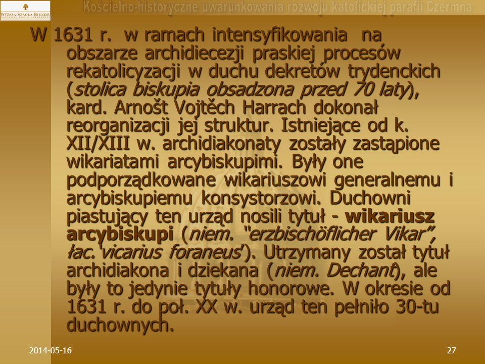 W 1631 r. w ramach intensyfikowania na obszarze archidiecezji praskiej procesów rekatolicyzacji w duchu dekretów trydenckich (stolica biskupia obsadzona przed 70 laty), kard. Arnošt Vojtěch Harrach dokonał reorganizacji jej struktur. Istniejące od k. XII/XIII w. archidiakonaty zostały zastąpione wikariatami arcybiskupimi. Były one podporządkowane wikariuszowi generalnemu i arcybiskupiemu konsystorzowi. Duchowni piastujący ten urząd nosili tytuł - wikariusz arcybiskupi (niem. erzbischöflicher Vikar , łac.'vicarius foraneus'). Utrzymany został tytuł archidiakona i dziekana (niem. Dechant), ale były to jedynie tytuły honorowe. W okresie od 1631 r. do poł. XX w. urząd ten pełniło 30-tu duchownych.
