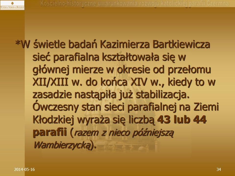 *W świetle badań Kazimierza Bartkiewicza sieć parafialna kształtowała się w głównej mierze w okresie od przełomu XII/XIII w. do końca XIV w., kiedy to w zasadzie nastąpiła już stabilizacja. Ówczesny stan sieci parafialnej na Ziemi Kłodzkiej wyraża się liczbą 43 lub 44 parafii (razem z nieco późniejszą Wambierzycką).