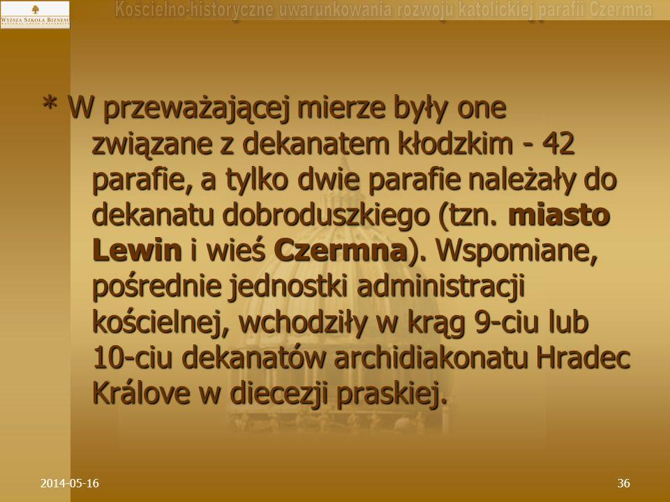 * W przeważającej mierze były one związane z dekanatem kłodzkim - 42 parafie, a tylko dwie parafie należały do dekanatu dobroduszkiego (tzn. miasto Lewin i wieś Czermna). Wspomiane, pośrednie jednostki administracji kościelnej, wchodziły w krąg 9-ciu lub 10-ciu dekanatów archidiakonatu Hradec Králove w diecezji praskiej.
