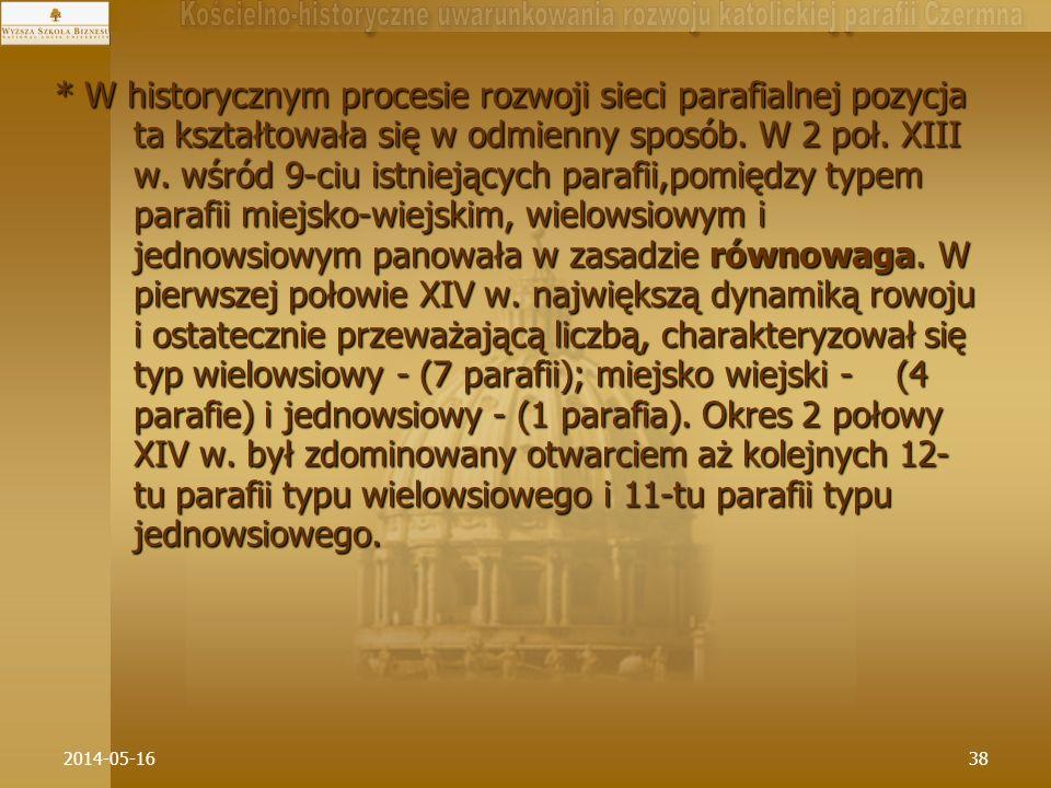 * W historycznym procesie rozwoji sieci parafialnej pozycja ta kształtowała się w odmienny sposób. W 2 poł. XIII w. wśród 9-ciu istniejących parafii,pomiędzy typem parafii miejsko-wiejskim, wielowsiowym i jednowsiowym panowała w zasadzie równowaga. W pierwszej połowie XIV w. największą dynamiką rowoju i ostatecznie przeważającą liczbą, charakteryzował się typ wielowsiowy - (7 parafii); miejsko wiejski - (4 parafie) i jednowsiowy - (1 parafia). Okres 2 połowy XIV w. był zdominowany otwarciem aż kolejnych 12-tu parafii typu wielowsiowego i 11-tu parafii typu jednowsiowego.