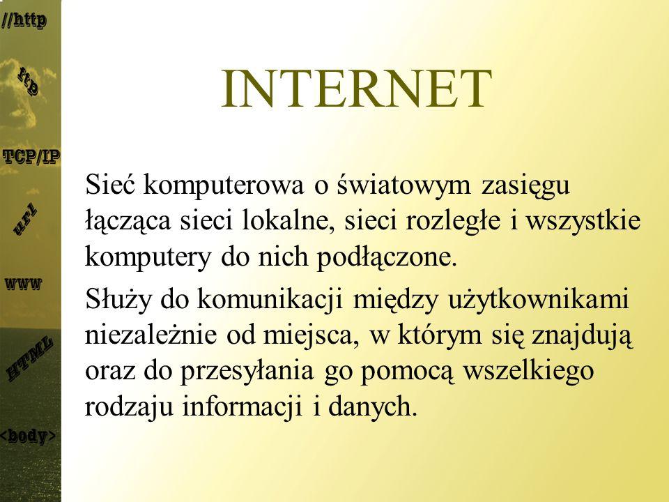 INTERNET Sieć komputerowa o światowym zasięgu łącząca sieci lokalne, sieci rozległe i wszystkie komputery do nich podłączone.
