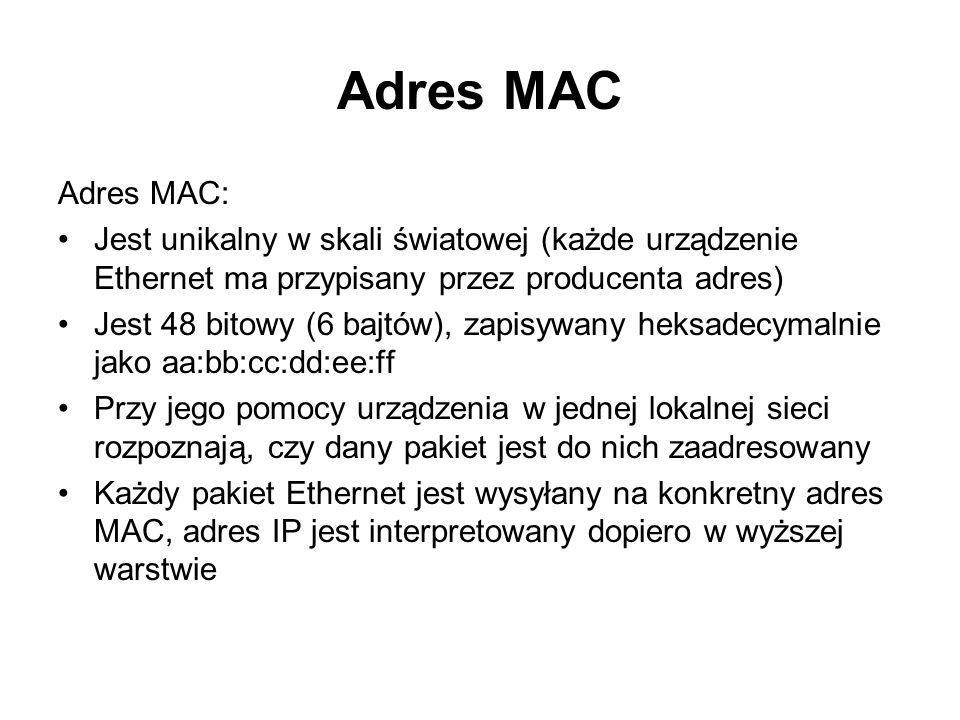 Adres MAC Adres MAC: Jest unikalny w skali światowej (każde urządzenie Ethernet ma przypisany przez producenta adres)