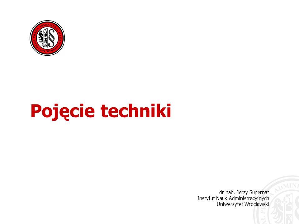Pojęcie techniki dr hab. Jerzy Supernat Instytut Nauk Administracyjnych Uniwersytet Wrocławski