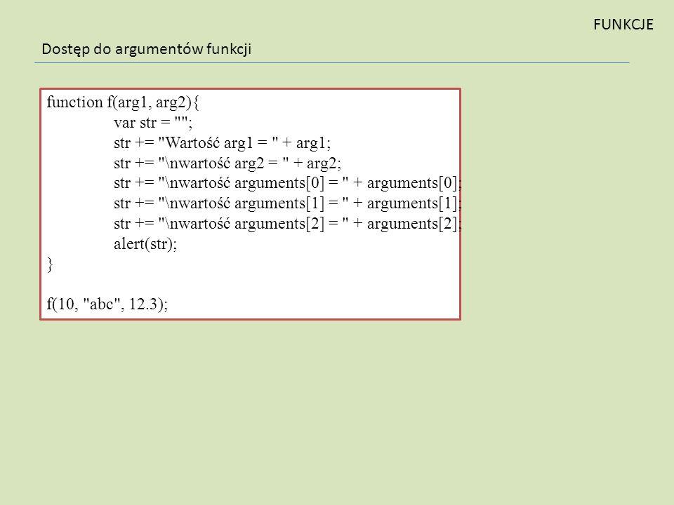 FUNKCJE Dostęp do argumentów funkcji. function f(arg1, arg2){ var str = ; str += Wartość arg1 = + arg1;