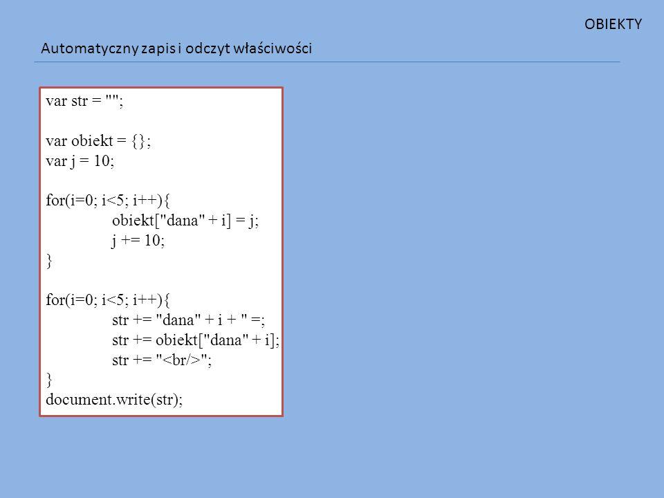 OBIEKTY Automatyczny zapis i odczyt właściwości. var str = ; var obiekt = {}; var j = 10; for(i=0; i<5; i++){