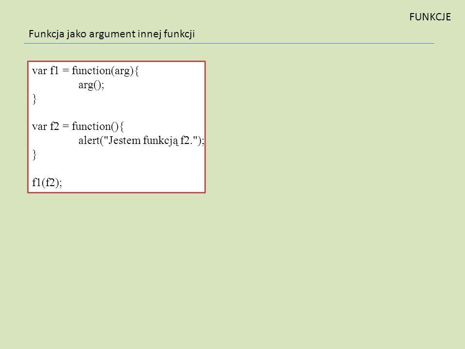FUNKCJE Funkcja jako argument innej funkcji. var f1 = function(arg){ arg(); } var f2 = function(){