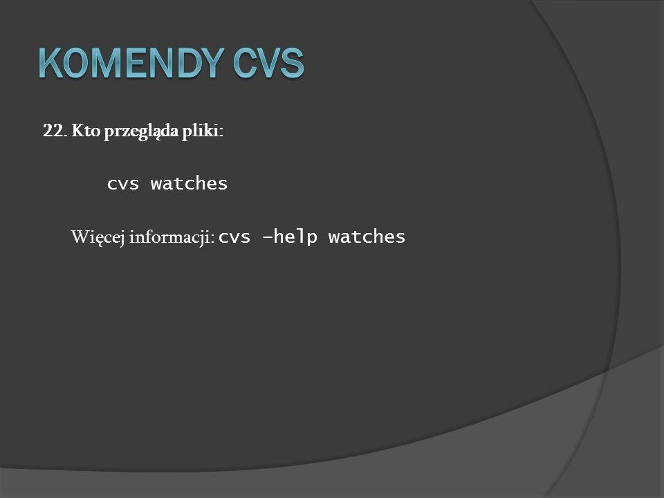 Komendy cvs 22. Kto przegląda pliki: cvs watches Więcej informacji: cvs –help watches