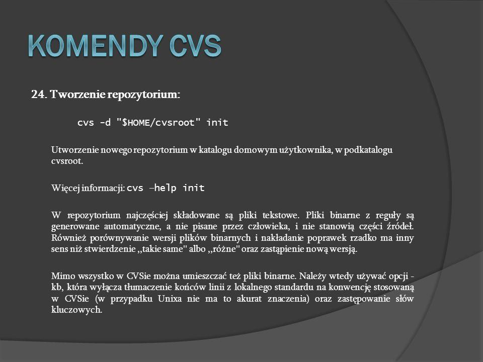 Komendy cvs 24. Tworzenie repozytorium: cvs -d $HOME/cvsroot init