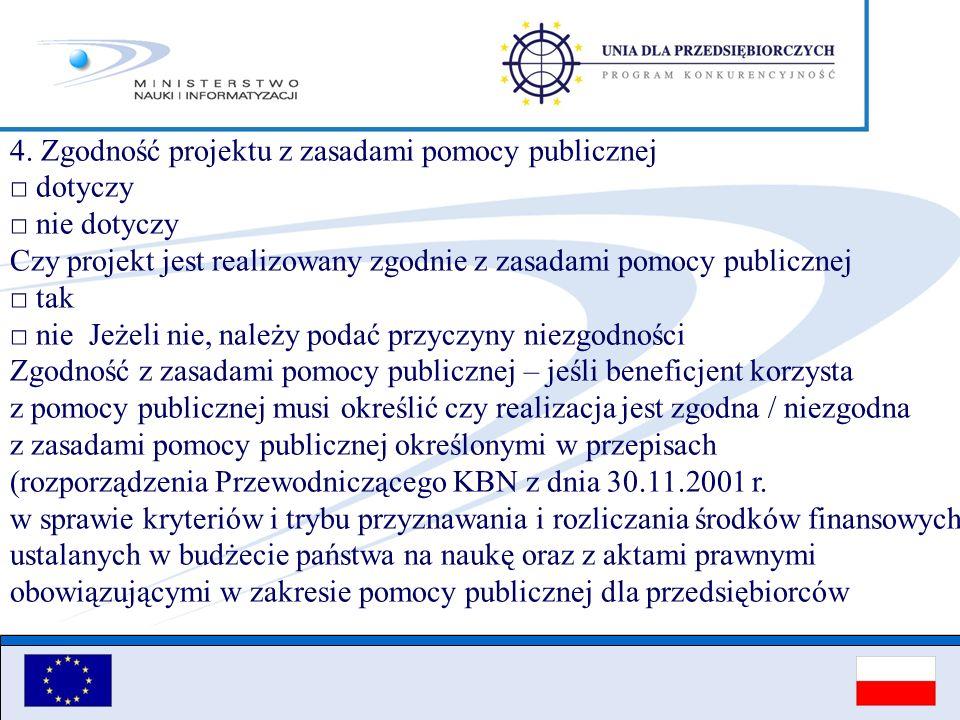 4. Zgodność projektu z zasadami pomocy publicznej □ dotyczy □ nie dotyczy Czy projekt jest realizowany zgodnie z zasadami pomocy publicznej □ tak □ nie Jeżeli nie, należy podać przyczyny niezgodności Zgodność z zasadami pomocy publicznej – jeśli beneficjent korzysta