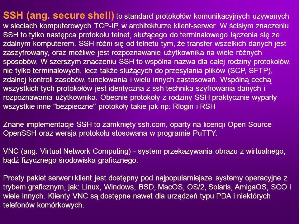 SSH (ang. secure shell) to standard protokołów komunikacyjnych używanych w sieciach komputerowych TCP-IP, w architekturze klient-serwer. W ścisłym znaczeniu SSH to tylko następca protokołu telnet, służącego do terminalowego łączenia się ze zdalnym komputerem. SSH różni się od telnetu tym, że transfer wszelkich danych jest zaszyfrowany, oraz możliwe jest rozpoznawanie użytkownika na wiele różnych sposobów. W szerszym znaczeniu SSH to wspólna nazwa dla całej rodziny protokołów, nie tylko terminalowych, lecz także służących do przesyłania plików (SCP, SFTP), zdalnej kontroli zasobów, tunelowania i wielu innych zastosowań. Wspólną cechą wszystkich tych protokołów jest identyczna z ssh technika szyfrowania danych i rozpoznawania użytkownika. Obecnie protokoły z rodziny SSH praktycznie wyparły wszystkie inne bezpieczne protokoły takie jak np: Rlogin i RSH