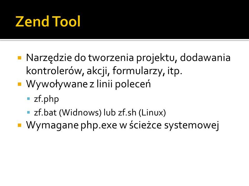 Zend Tool Narzędzie do tworzenia projektu, dodawania kontrolerów, akcji, formularzy, itp. Wywoływane z linii poleceń.
