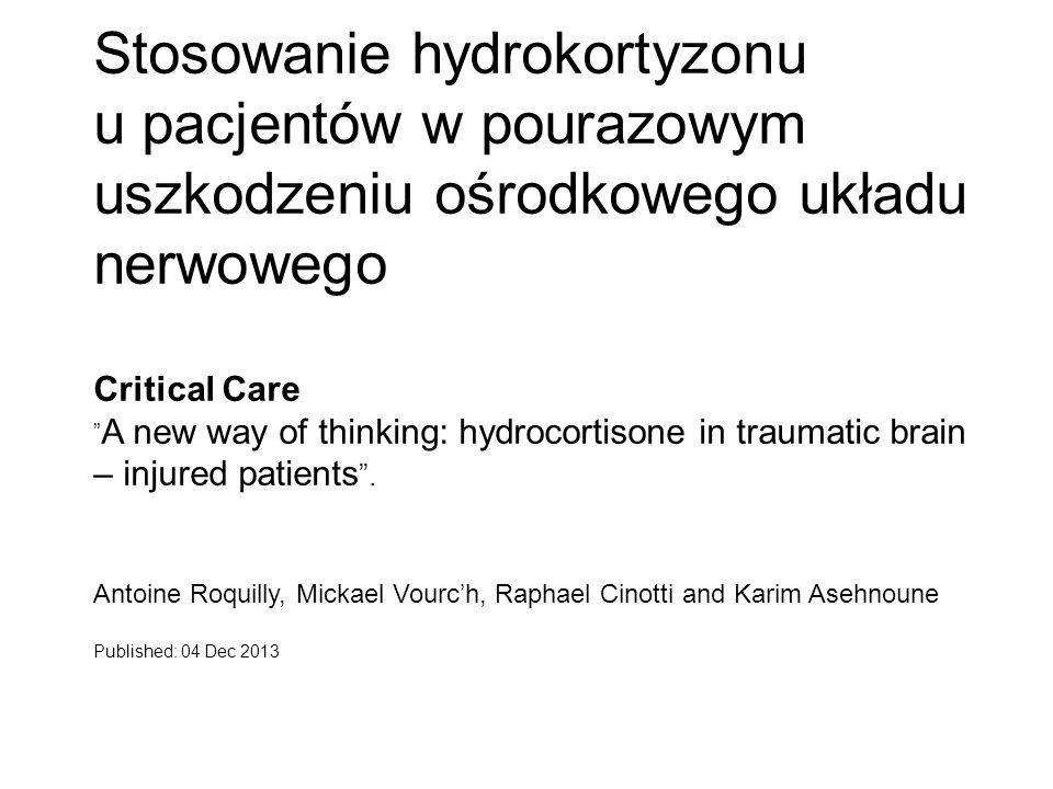 "Stosowanie hydrokortyzonu u pacjentów w pourazowym uszkodzeniu ośrodkowego układu nerwowego Critical Care ""A new way of thinking: hydrocortisone in traumatic brain – injured patients . Antoine Roquilly, Mickael Vourc'h, Raphael Cinotti and Karim Asehnoune"