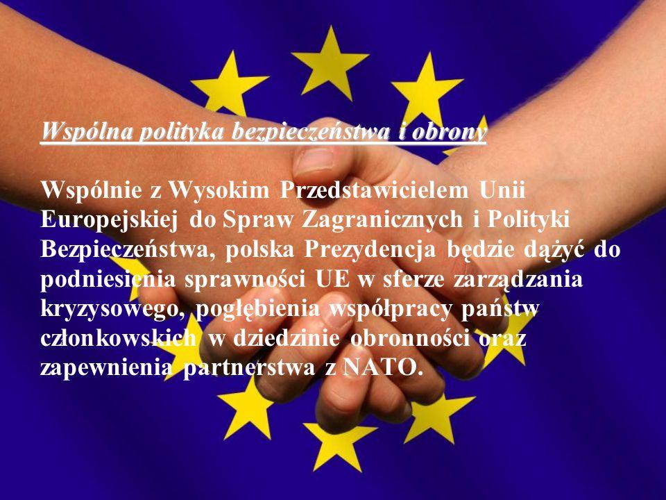 Wspólna polityka bezpieczeństwa i obrony Wspólnie z Wysokim Przedstawicielem Unii Europejskiej do Spraw Zagranicznych i Polityki Bezpieczeństwa, polska Prezydencja będzie dążyć do podniesienia sprawności UE w sferze zarządzania kryzysowego, pogłębienia współpracy państw członkowskich w dziedzinie obronności oraz zapewnienia partnerstwa z NATO.