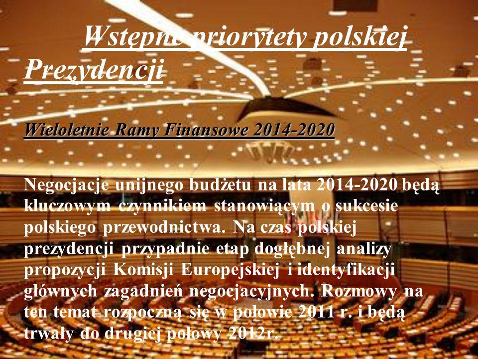 Wstępne priorytety polskiej Prezydencji Wieloletnie Ramy Finansowe 2014-2020 Negocjacje unijnego budżetu na lata 2014-2020 będą kluczowym czynnikiem stanowiącym o sukcesie polskiego przewodnictwa.
