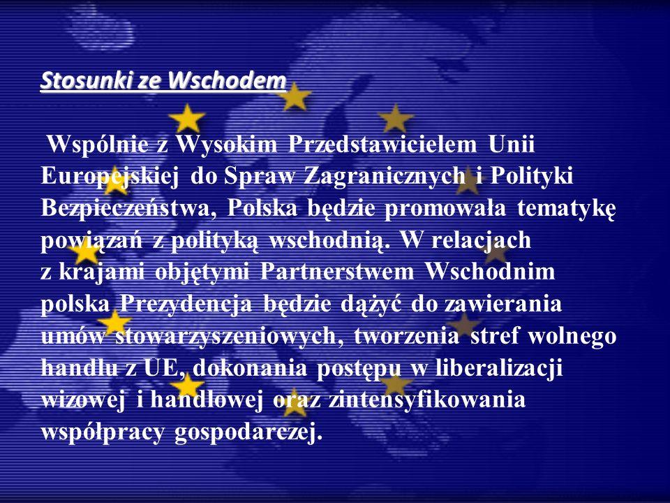 Stosunki ze Wschodem Wspólnie z Wysokim Przedstawicielem Unii Europejskiej do Spraw Zagranicznych i Polityki Bezpieczeństwa, Polska będzie promowała tematykę powiązań z polityką wschodnią.