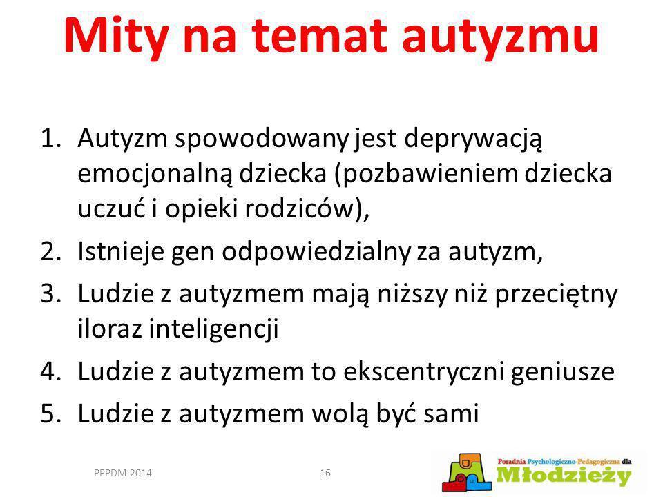 Mity na temat autyzmu Autyzm spowodowany jest deprywacją emocjonalną dziecka (pozbawieniem dziecka uczuć i opieki rodziców),