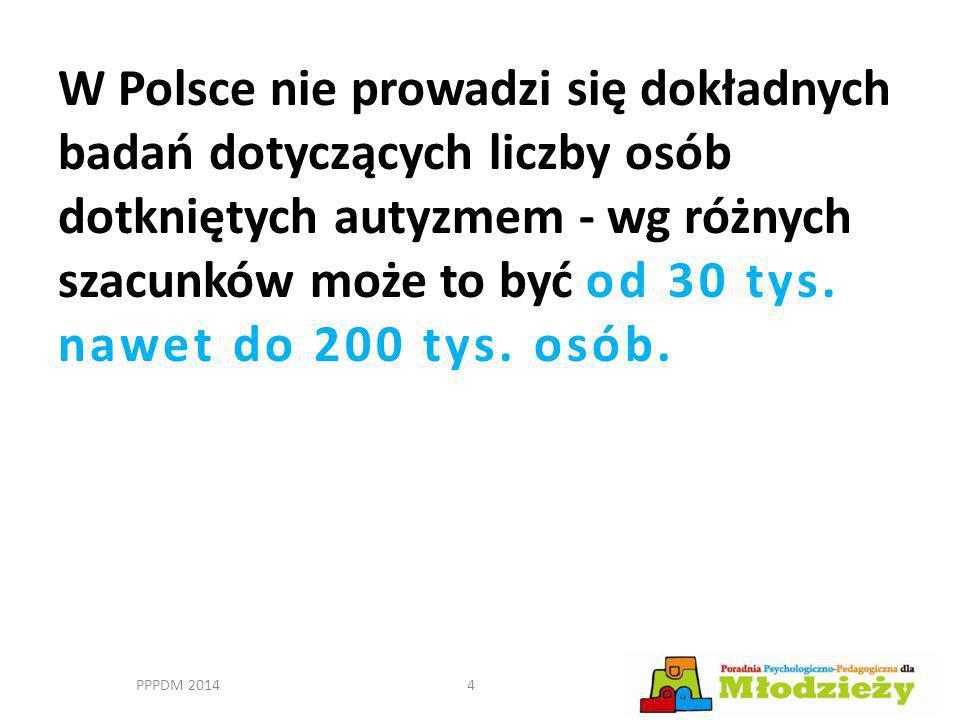 W Polsce nie prowadzi się dokładnych badań dotyczących liczby osób dotkniętych autyzmem - wg różnych szacunków może to być od 30 tys. nawet do 200 tys. osób.