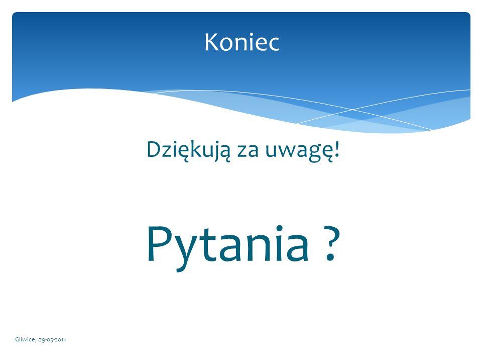 Koniec Dziękują za uwagę! Pytania Gliwice, 09-05-2011