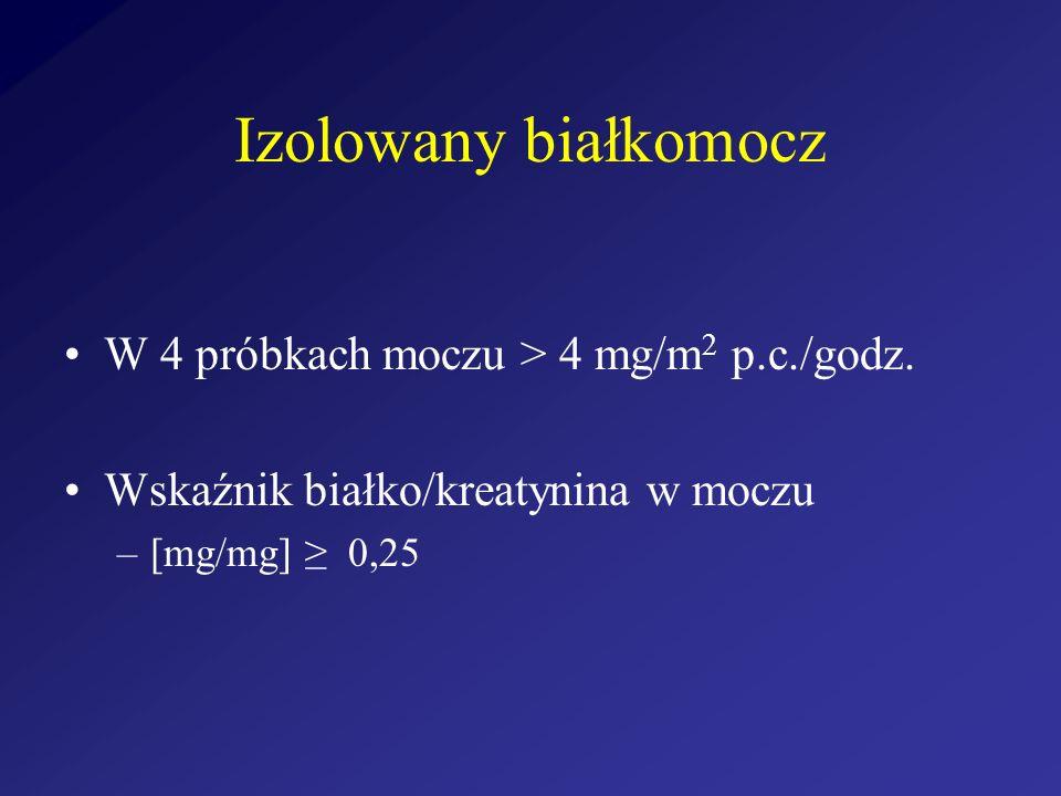 Izolowany białkomocz W 4 próbkach moczu > 4 mg/m2 p.c./godz.