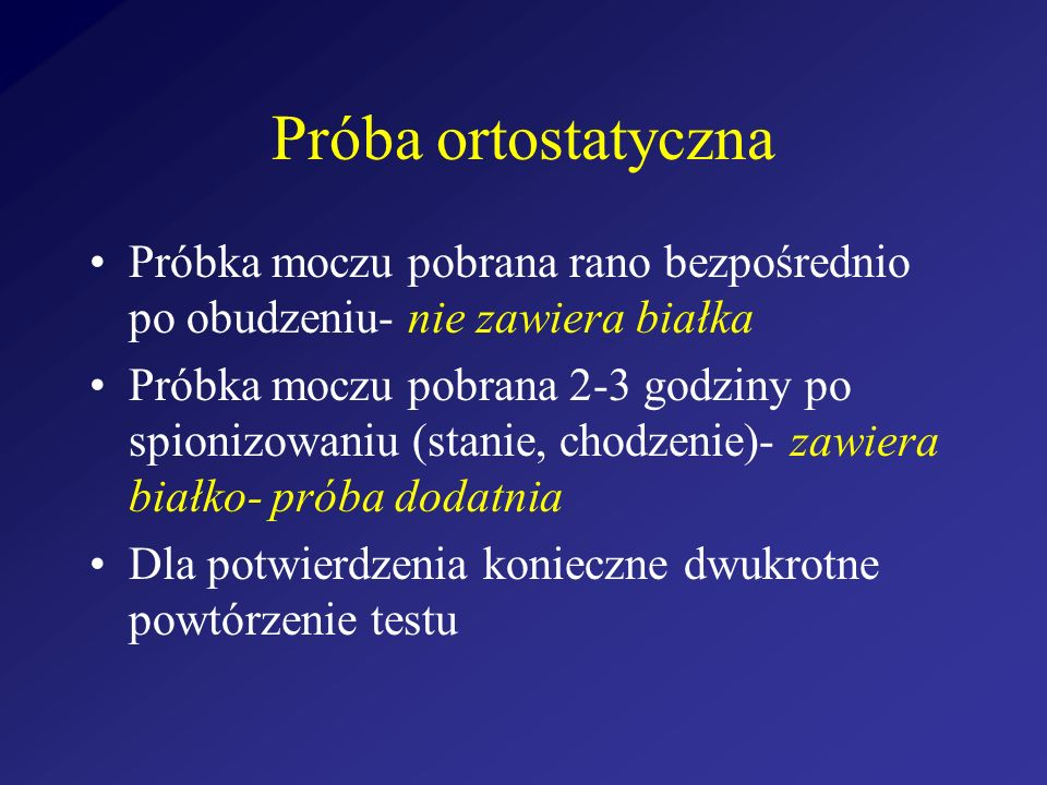 Próba ortostatyczna Próbka moczu pobrana rano bezpośrednio po obudzeniu- nie zawiera białka.