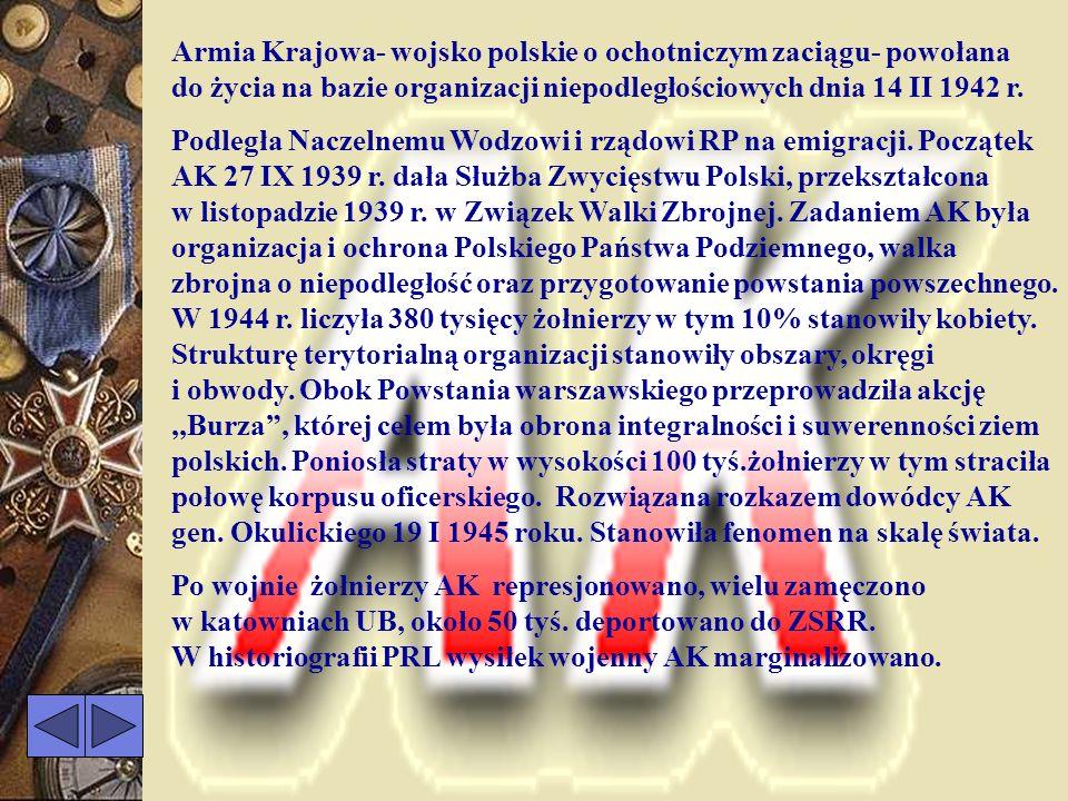 Armia Krajowa- wojsko polskie o ochotniczym zaciągu- powołana do życia na bazie organizacji niepodległościowych dnia 14 II 1942 r.