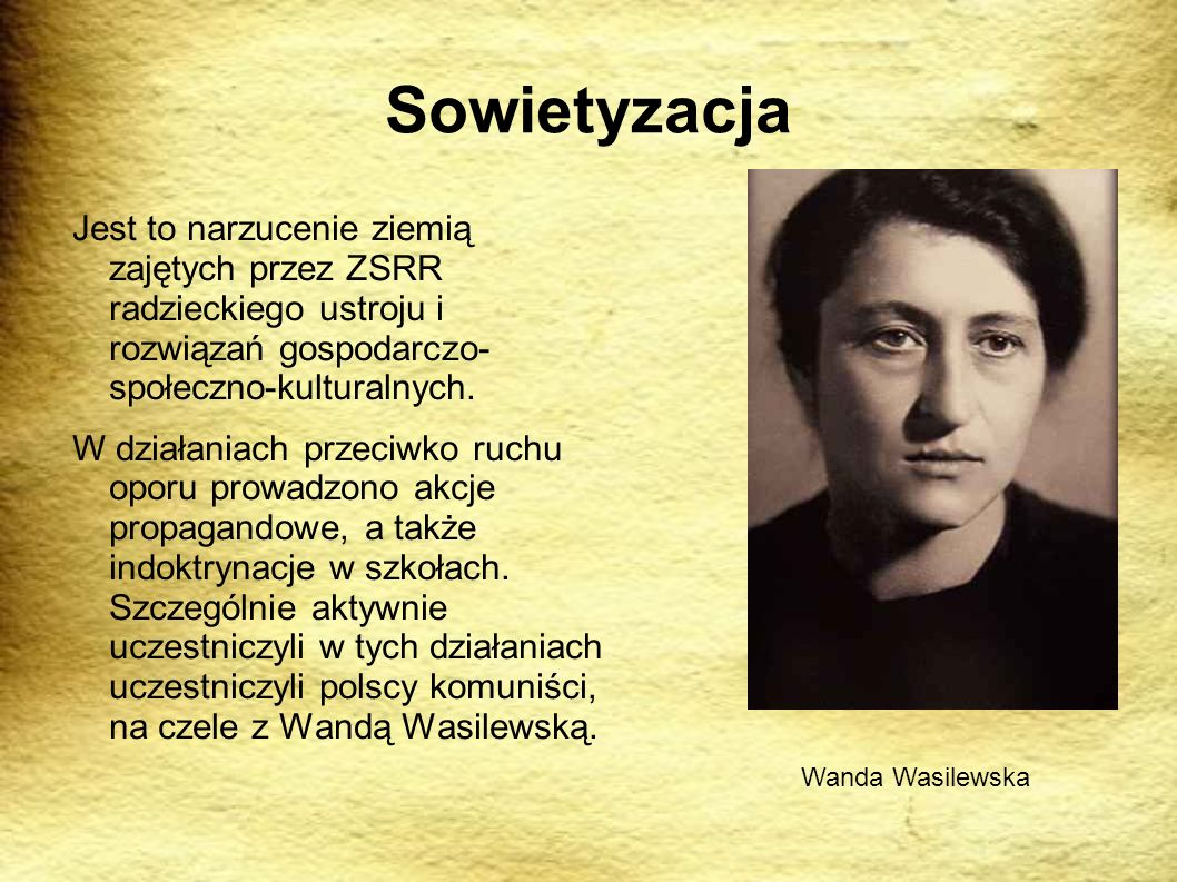 Sowietyzacja Jest to narzucenie ziemią zajętych przez ZSRR radzieckiego ustroju i rozwiązań gospodarczo- społeczno-kulturalnych.
